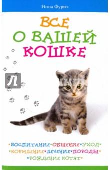 Все о вашей кошке. Воспитание, общение, уход, кормление, лечение, породы, рождение котят