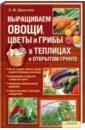 Выращиваем овощи, цветы и грибы в теплицах