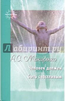 Макаренко Антон Семенович Человек должен быть счастливым: избранные статьи о воспитании