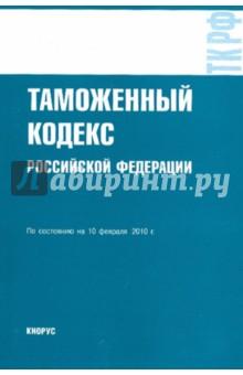 Таможенный кодекс Российской Федерации по состоянию на 10.02.10 года