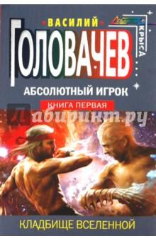 Абсолютный Игрок: фантастический роман в 2-х книгах. Книга первая: Кладбище Вселенной