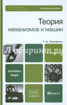 Тимофеев Геннадий Алексеевич Теория механизмов и машин. Учебное пособие