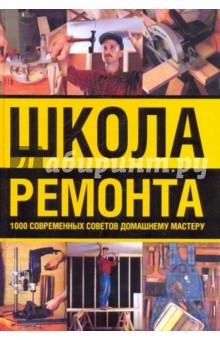 Школа ремонта. 1000 современных советов домашнему мастеру