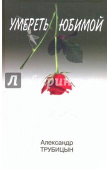 Трубицын Александр Константинович Умереть любимой