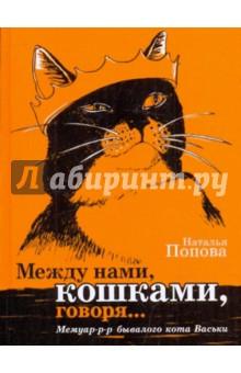 Между нами, кошками, говоря... Мемуар-р-р бывалого кота ВаськиПовести и рассказы о животных<br>Вашему вниманию предлагается сказочная повесть для взрослых и детей. <br>Неужели вы меня не знаете? И ничего обо мне не слышали? <br>Тогда прочитайте мою книгу! И вы узнаете: <br>как меня похитили, <br>как я стал телезвездой, <br>влюблялся, <br>как боролся за кошачьи права, <br>как занимался бизнесом, <br>как победил террориста, <br>как был Шерлоком Холмсом, <br>как путешествовал по разным странам <br>и как я стал еврокотом! <br>Весь ваш от ушей до кончика хвоста<br>Кот Василий<br>