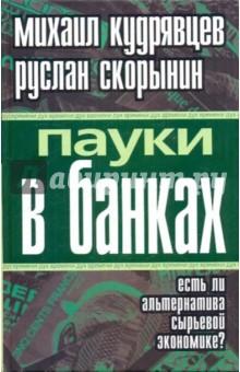 Кудрявцев Михаил Алексеевич, Скорынин Руслан Геннадьевич Пауки в банках. Есть ли альтернатива сырьевой экономике?
