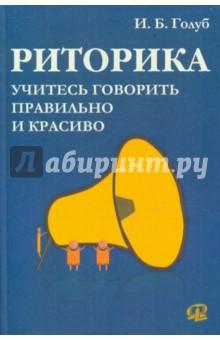 Голуб Ирина Борисовна Риторика : Учитесь говорить правильно и красиво