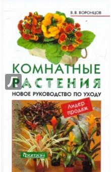 Воронцов Валентин Викторович Комнатные растения Новое руководство по уходу