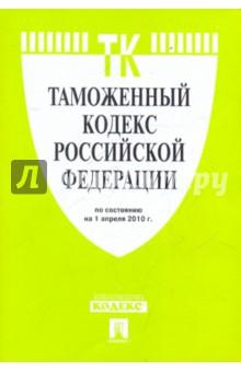 Таможенный кодекс РФ по состоянию на 01.04.10 года