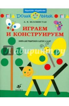 Белошистая Анна Витальевна Играем и конструируем: книга для родителей и детей 3-4 лет