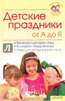 Детские праздники от А до Я. Веселые сценарии, игры, конкурсы, поздравления, идея для праздничного