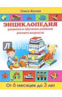 Жукова Олеся Станиславовна Энциклопедия развития и обучения ребенка раннего возраста. От 6 месяцев до 3 лет