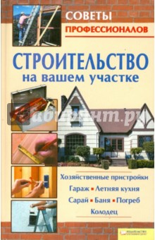 Строительство на вашем участке. Хозяйственные пристройки, гараж, летняя кухня, сарай, баня, погреб