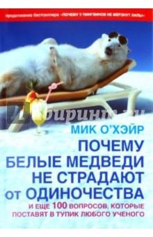 Почему белые медведи не страдают от одиночества? и еще 100 вопросов, которые поставят в тупик