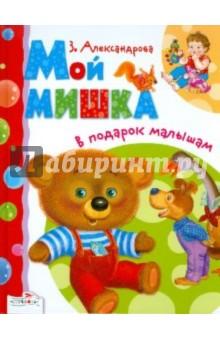 В подарок малышам. Мой мишкаОтечественная поэзия для детей<br>Литературно-художественное издание для чтения взрослыми детям<br>Составитель: Е. Позина<br>