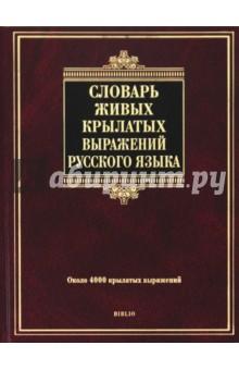 Словарь живых крылатых выражений русского языка: около 4000 крылатых выражений