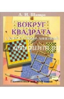 Шапиро Анатолий Израилевич Вокруг квадрата с карандашом и линейкой. Головоломки для всей семьи