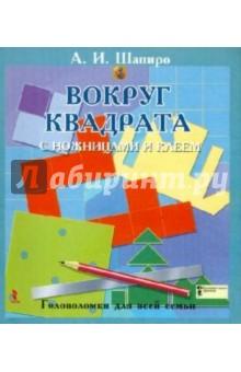 Шапиро Анатолий Израилевич Вокруг квадрата с ножницами и клеем. Головоломки для всей семьи