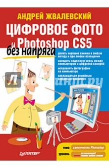 Жвалевский Андрей Валентинович Цифровое фото и Photoshop CS5 без напряга