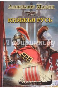 Мазин Александр Владимирович Княжья Русь
