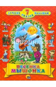 Песенка мышонка. 7 сказок малышамСборники сказок<br>7 лучших сказок малышам.<br>Для детей дошкольного возраста.<br>