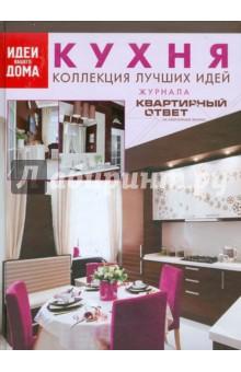 """Кухня. Коллекция лучших идей журнала """"Квартирный ответ на квартирный вопрос"""""""