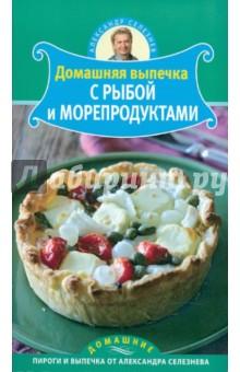 Селезнев Александр Анатольевич Домашняя выпечка с рыбой и морепродуктами