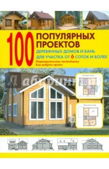 100 популярных проектов деревянных домов и бань для участка от 6 соток и более: Справочник