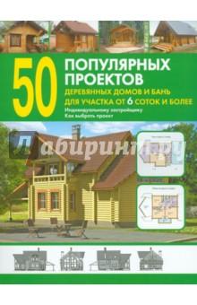50 популярных проектов деревянных домов и бань для участка от 6 соток и более: Справочник
