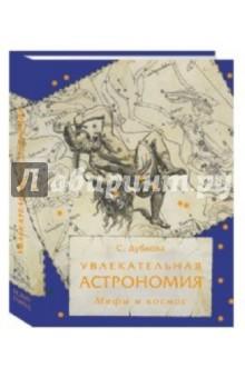 Увлекательная астрономия. Мифы и космосФизические науки. Астрономия<br>В этой книге показано, как в истории человечества удивительным образом переплетаются искусство, древняя и средневековая литература и наука о космосе. Не только в средние века, но даже в наше время в присвоении названий вновь открываемым астрономическим объектам используются имена и образы мифических героев. Характер физических явлений, протекающих в космосе, ассоциируется с чертами и качествами личности древнегреческих и других божеств и их действиями. <br>Книга предназначена для широкого круга читателей.<br>