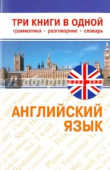 Английский язык: Три книги в одной. Грамматика, разговорник, словарь