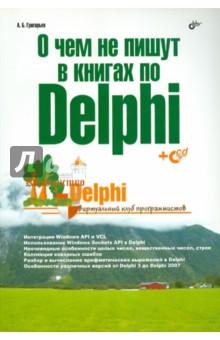 Григорьев Антон Борисович О чем не пишут в книгах по Delphi. (+CD)