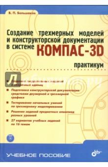 Создание трехмерных моделей и конструкторской документации в системе КОМПАС-3D. Практикум (+DVD)
