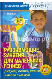 Ильина Наталья Анатольевна Развивающие занятия для маленьких гениев: рисуем, лепим, клеим вместе с мамой (+CD)