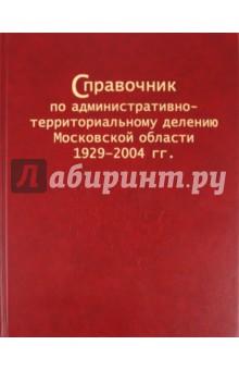 Справочник по административно-территориальному делению Московской области 1929–2004 гг.