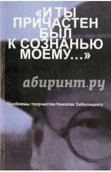 """""""И ты причастен был к сознанью моему..."""": Проблемы творчества Николая Заболоцкого"""