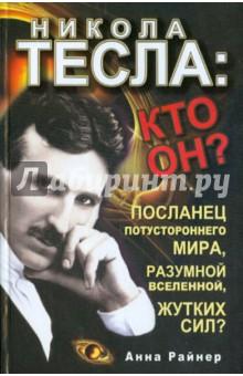 Райнер Анна Никола Тесла: кто он? Посланец потустороннего мира, разумной Вселенной, жутких сил