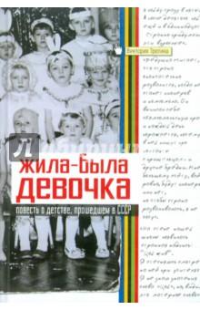 Жила-была девочка: Повесть о детстве, прошедшем в СССР