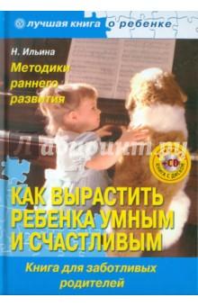 Ильина Наталья Анатольевна Как вырастить ребенка умным и счастливым. Методики раннего развития (+CD)