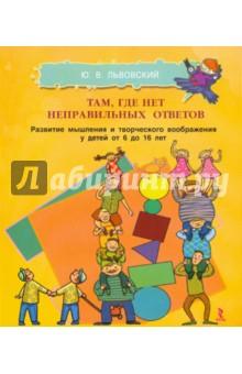 Львовский Юрий Волькович Там, где нет неправильных ответов. Развитие мышления и творческого воображения у детей от 6 до 16 л.