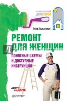 Палынская Тина Захаровна Ремонт для женщин. Понятные схемы и доступные инструкции