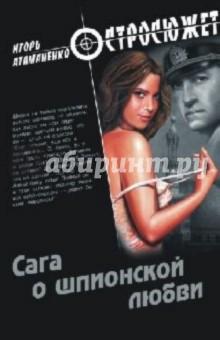 Атаманенко Игорь Григорьевич Сага о шпионской любви