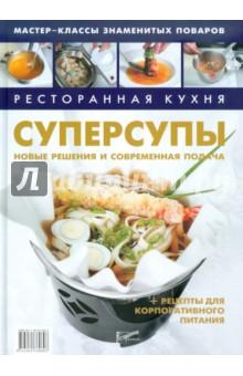 Ресторанная кухня. Суперсупы Новые решения и современная подача + рецепты для корпоративного питания