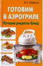 Андреев Виктор Сергеевич Готовим в аэрогриле. Лучшие рецепты блюд
