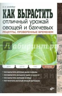 Штейнберг Павел Николаевич Как вырастить отличный урожай овощей и бахчевых. Рецепты, проверенные временем