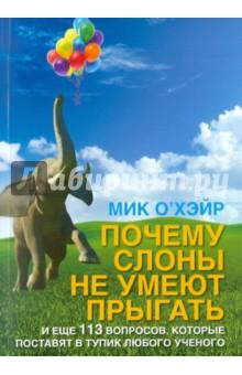 Почему слоны не умеют прыгать? И еще 113 вопросов, которые поставят в тупик любого ученогоЗаметки, статьи, интервью<br>Каков объем памяти человеческого мозга в гигабайтах? <br>Почему люди произносят эээ или ммм, когда сомневаются или не знают, что ответить? <br>Зачем мужчинам соски, если они не кормят грудью? <br>Почему люди, умеющие шевелить ушами, могут шевелить только обоими ушами сразу, а не поочередно? <br>Если среднестатистический человек переворачивается во сне около 100 раз, почему мы редко падаем с кровати? <br>Почему стебли вьющихся растений всегда закручиваются в оном направлении? <br>Эта книга - продолжение бестселлеров Почему у пингвинов не мерзнут лапы? и Как вытряхнуть кетчуп из бутылки?, отличный подарок для остроумного и любознательного читателя. Вас ждет множество захватывающих и неожиданных открытий: от разоблачения некоторых мифов современного естествознания до ответов на вопросы, которые ставили в тупик ученых, школьных учителей и университетских преподавателей естественных наук.<br>