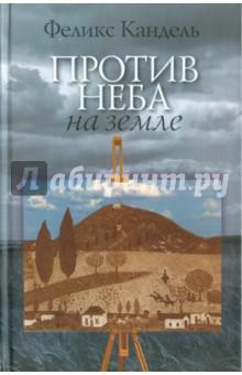 Против неба на землеСовременная отечественная проза<br>Вашему вниманию предлагается книга Феликса Канделя Против неба на земле.<br>