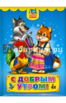 С добрым утром!Русские народные сказки<br>В книге представлены русские народные сказки.<br>Для чтения родителями детям.<br>
