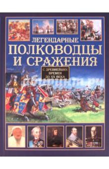 Легендарные полководцы и сражения. С древнейших времен до XX века.