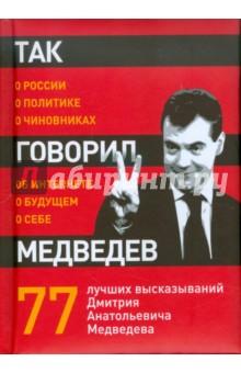 Так говорил Медведев: о себе, о чиновниках, о будущемАфоризмы<br>Без неплохого чувства юмора, третий президент России едва ли смог бы пережить свое неожиданное головокружительное возвышение - и сохранить человеческий облик. Бывает, зазвучит почти как Путин, но тут же смягчает это впечатление.<br>